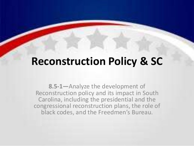 Reconstruction Policy & SC 8.5-1—Analyze the development of Reconstruction policy and its impact in South Carolina, includ...