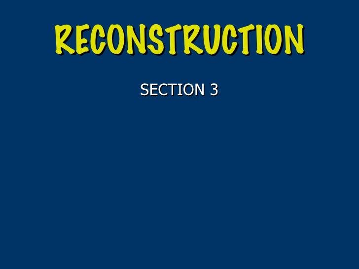RECONSTRUCTION <ul><li>SECTION 3 </li></ul>