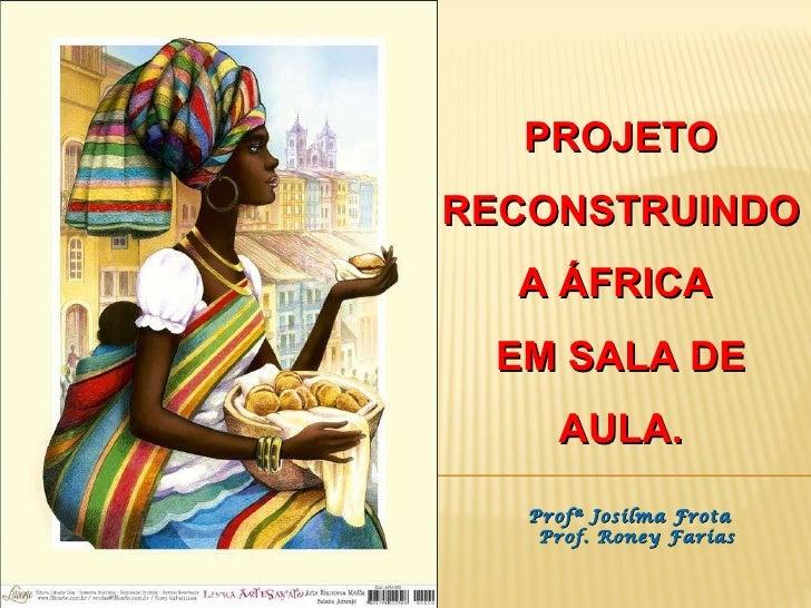 PROJETO RECONSTRUINDO A ÁFRICA  EM SALA DE AULA. Profª Josilma Frota  Prof. Roney Farias