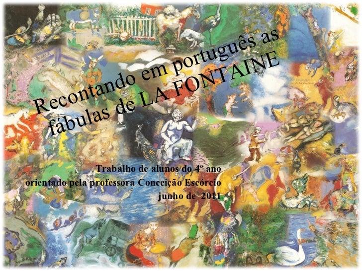 Recontando em português as fábulas de LA FONTAINE Trabalho de alunos do 4º ano orientado pela professora Conceição Escórci...
