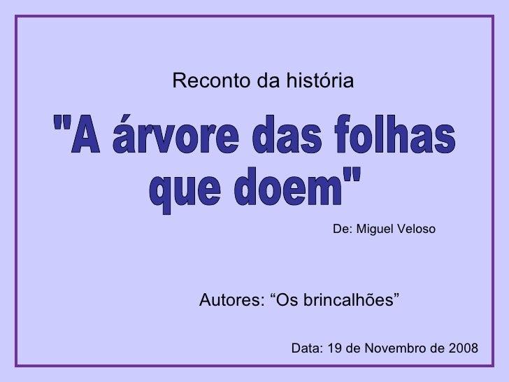 """""""A árvore das folhas que doem"""" Autores: """"Os brincalhões"""" Data: 19 de Novembro de 2008 De: Miguel Veloso Reconto ..."""