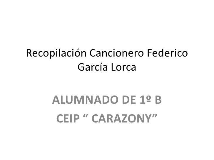 """Recopilación Cancionero Federico           García Lorca     ALUMNADO DE 1º B      CEIP """" CARAZONY"""""""