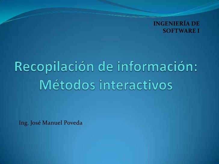 INGENIERÍA DE SOFTWARE I<br />Recopilación de información: Métodos interactivos<br />Ing. José Manuel Poveda<br />
