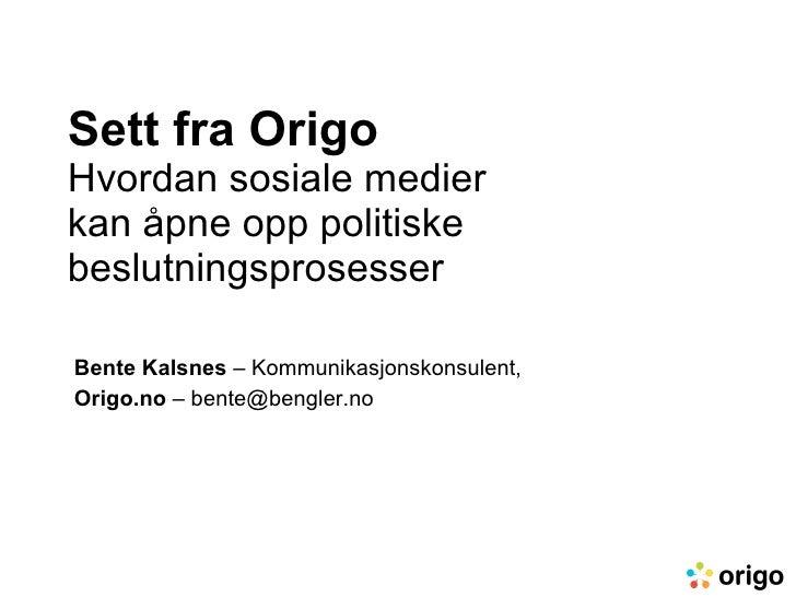 Sett fra Origo Hvordan sosiale medier  kan åpne opp politiske beslutningsprosesser Bente Kalsnes  – Kommunikasjonskonsulen...