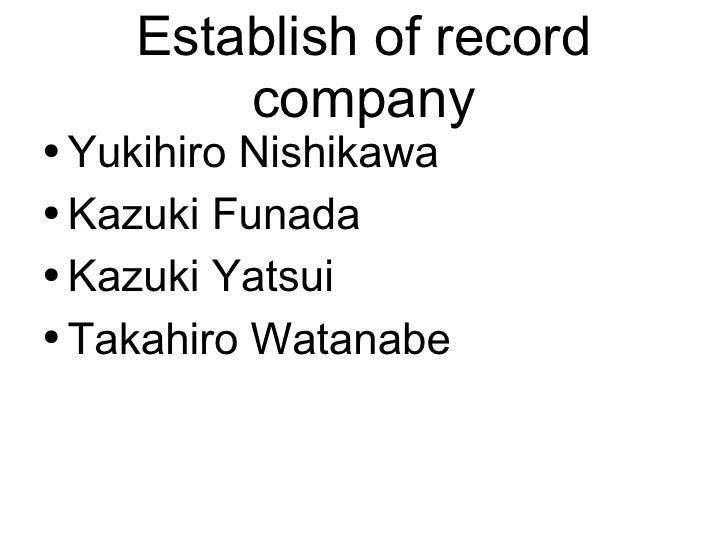 Establish of record company <ul><li>Yukihiro Nishikawa </li></ul><ul><li>Kazuki Funada </li></ul><ul><li>Kazuki Yatsui </l...