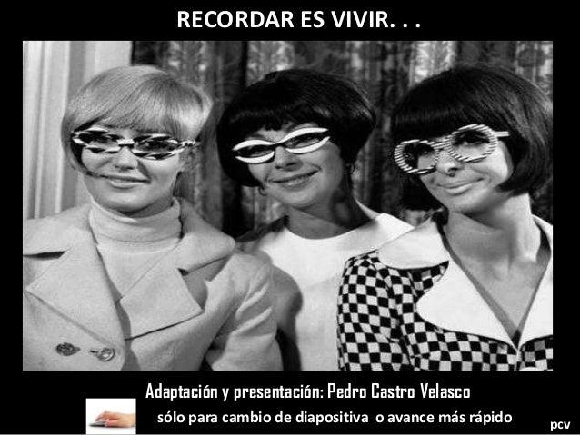 RECORDAR ES VIVIR. . . sólo para cambio de diapositiva o avance más rápido Adaptación y presentación: Pedro Castro Velasco...
