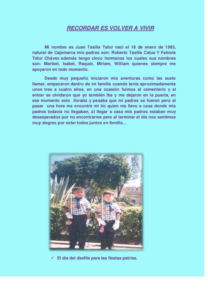 RECORDAR ES VOLVER A VIVIR<br />Mi nombre es Juan Tasilla Tafur naci el 18 de enero de 1993, natural de Cajamarca mis padr...