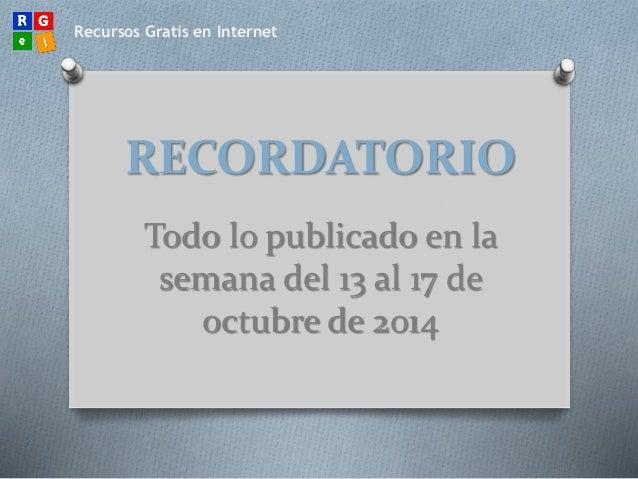 Recursos Gratis en Internet  RECORDATORIO  Todo lo publicado en la  semana del 13 al 17 de  octubre de 2014