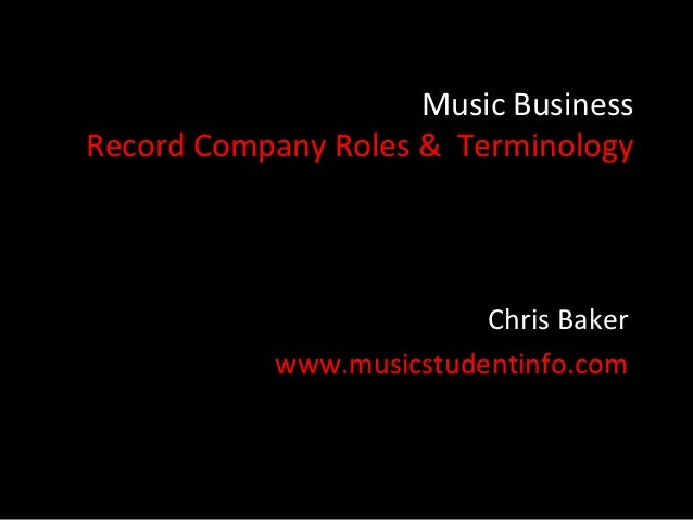 Music BusinessRecord Company Roles & Terminology                          Chris Baker            www.musicstudentinfo.com