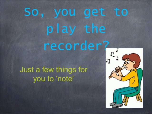 So, you get to play the recorder? Just a few things for you to 'note'