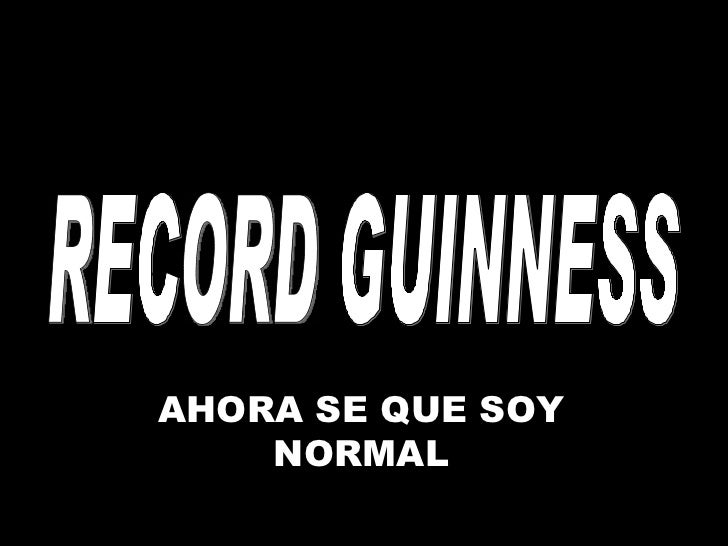 RECORD GUINNESS AHORA SE QUE SOY NORMAL