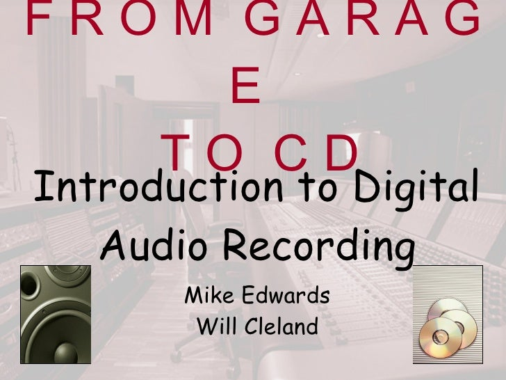 F R O M  G A R A G E   T O  C D Introduction to Digital Audio Recording Mike Edwards Will Cleland