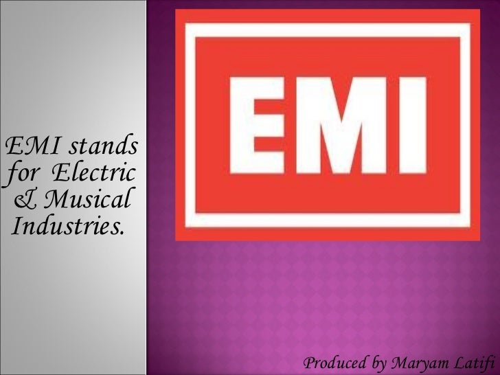 EMI stands for  Electric & Musical Industries.  Produced by Maryam Latifi