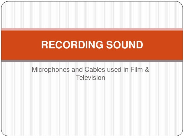 RECORDING SOUNDMicrophones and Cables used in Film &             Television