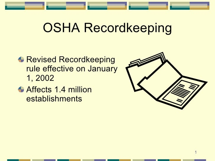 OSHA Recordkeeping <ul><li>Revised Recordkeeping rule effective on January 1, 2002 </li></ul><ul><li>Affects 1.4 million e...