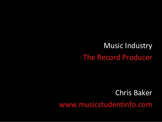 Music Industry      The Record Producer              Chris Bakerwww.musicstudentinfo.com