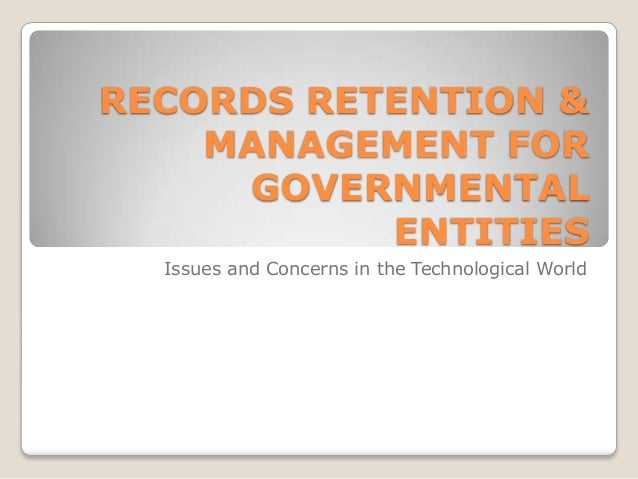 RECORDS RETENTION & MANAGEMENT FOR GOVERNMENTAL ENTITIES Issues and Concerns in the Technological World