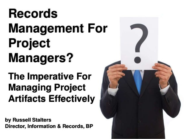 by Russell Stalters Director, Information & Records, BP Records Management For Project Managers? The Imperative For Managi...