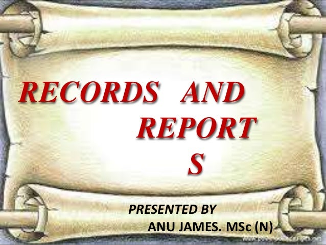 RECORDS AND REPORT S PRESENTED BY ANU JAMES. MSc (N)