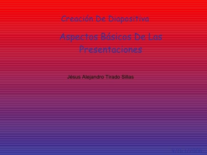 Creación De Diapositiva Aspectos   Básicos De Las Presentaciones Jésus Alejandro Tirado Sillas 9/Oct/2008