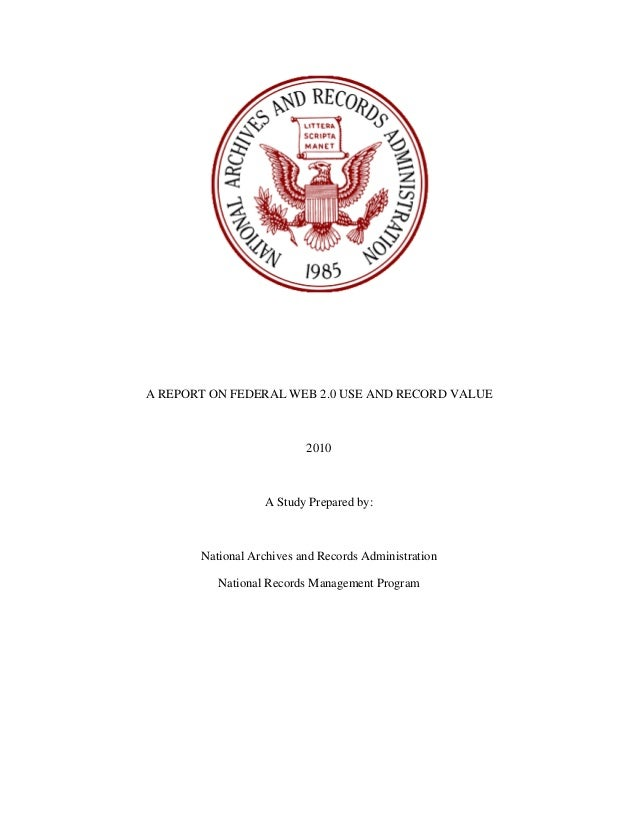 A REPORT ON FEDERAL WEB 2.0 USE AND RECORD VALUE 2010 A Study Prepared by: National Archives and Records Administration Na...