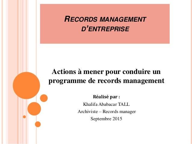RECORDS MANAGEMENT D'ENTREPRISE Actions à mener pour conduire un programme de records management Réalisé par : Khalifa Aba...