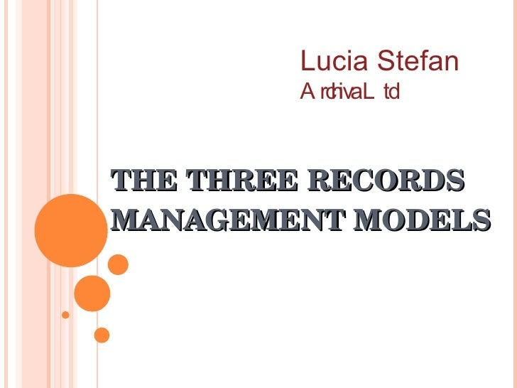 THE THREE RECORDS MANAGEMENT MODELS Lucia Stefan Archiva Ltd