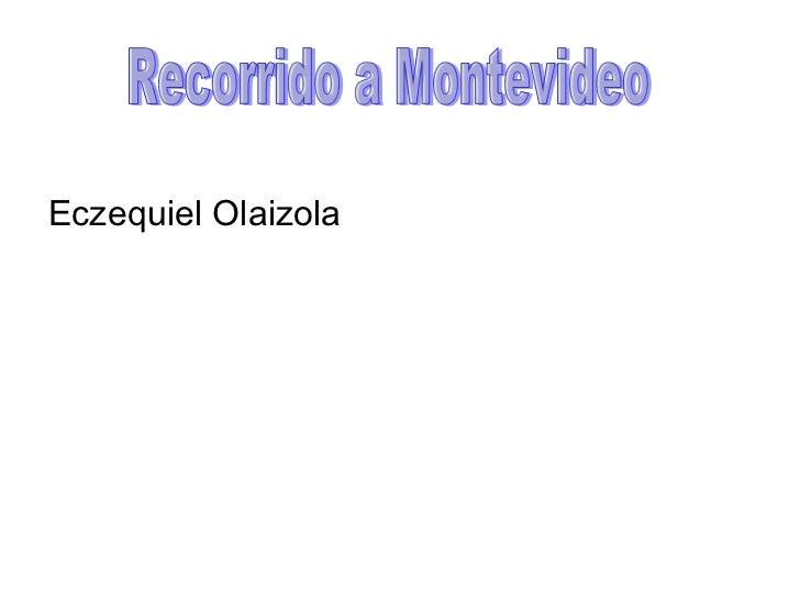 <ul><li>Eczequiel Olaizola </li></ul>Recorrido a Montevideo