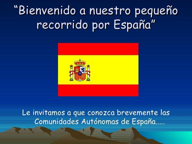 """"""" Bienvenido a nuestro pequeño recorrido por España"""" <ul><li>Le invitamos a que conozca brevemente las Comunidades Autónom..."""