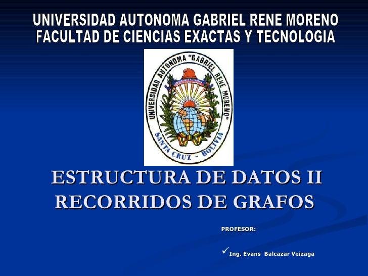 ESTRUCTURA DE DATOS II RECORRIDOS DE GRAFOS  UNIVERSIDAD AUTONOMA GABRIEL RENE MORENO FACULTAD DE CIENCIAS EXACTAS Y TECNO...