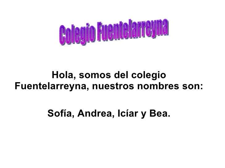 Hola, somos del colegio Fuentelarreyna, nuestros nombres son: Sofía, Andrea, Icíar y Bea. Colegio Fuentelarreyna