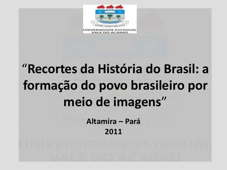 """""""Recortes da História do Brasil: aformação do povo brasileiro por       meio de imagens""""           Altamira – Pará        ..."""