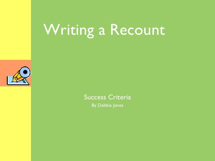 Writing a Recount Success Criteria By Debbie Jones