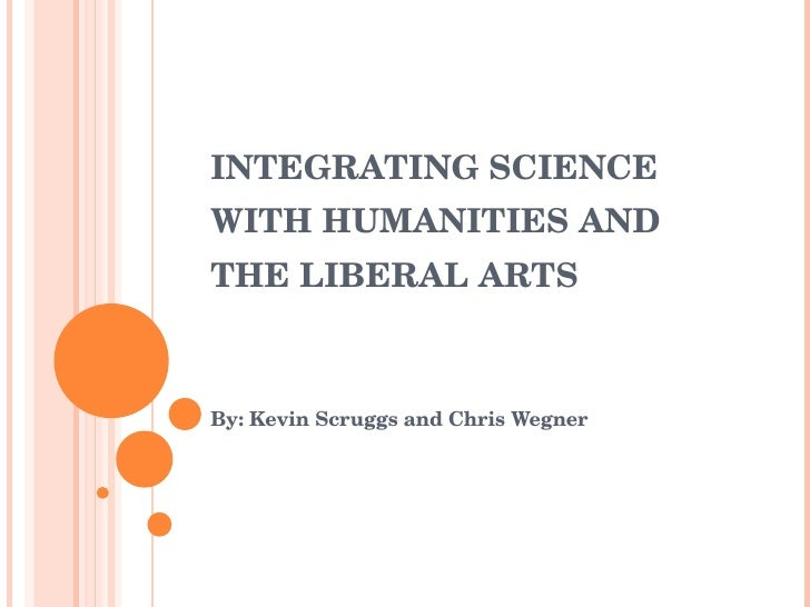 INTEGRATING SCIENCE WITH HUMANITIES AND THE LIBERAL ARTS By: Kevin Scruggs and Chris Wegner