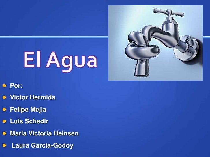 El Agua <br />Por: <br />Victor Hermida<br />Felipe Mejia<br />Luis Schedir<br />Maria Victoria Heinsen<br /> Laura Garcia...