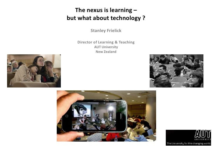 The nexus is learning –<br />but what about technology ?<br />Stanley Frielick<br />Director of Learning & Teaching<br />A...