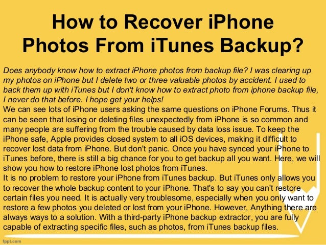 How to Recover iPhone Photos From iTunes Backup? Does anybody know how to extract iPhone photos from backup file? I was cl...