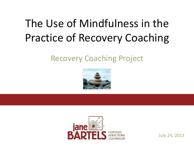 The Use of Mindfulness in the Practice of Recovery Coaching Recovery Coaching Project July 24, 2013