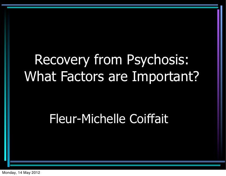 Recovery from Psychosis:           What Factors are Important?                      Fleur-Michelle CoiffaitMonday, 14 May ...