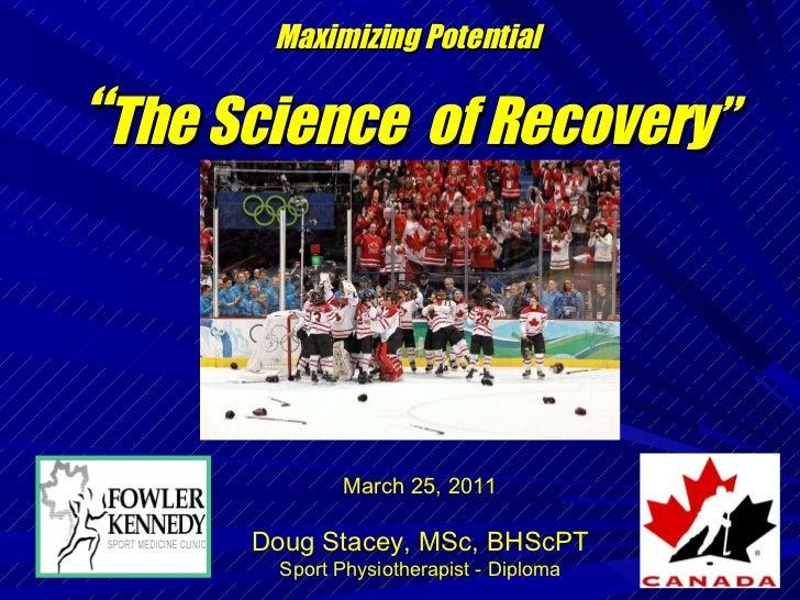 "<ul><li>Maximizing Potential </li></ul><ul><li>"" The Science  of Recovery"" </li></ul>March 25, 2011 Doug Stacey, MSc, BHSc..."