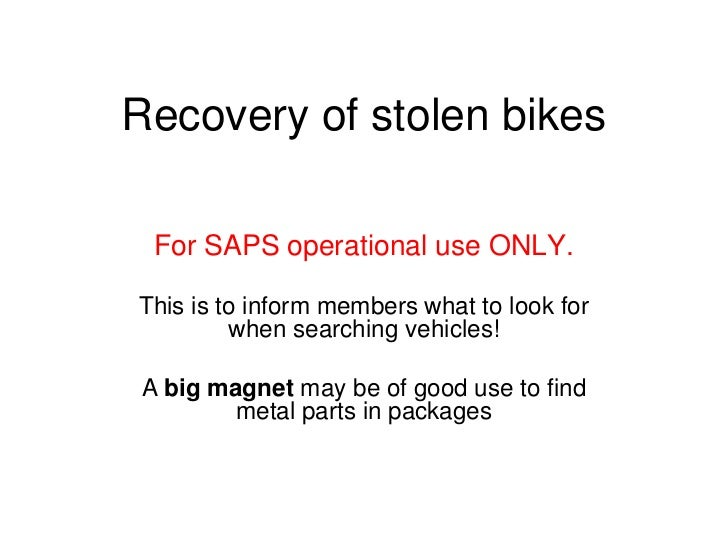 Recovery of stolen bikes  For SAPS operational use ONLY.This is to inform members what to look for         when searching ...