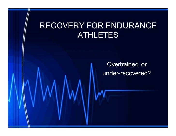 RECOVERY FOR ENDURANCE       ATHLETES            Overtrained or           under-recovered?