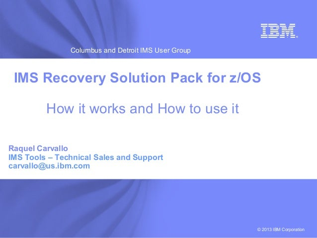 IBM SoftwareColumbus and Detroit IMS User Group© 2013 IBM CorporationIMS Recovery Solution Pack for z/OSHow it works and H...