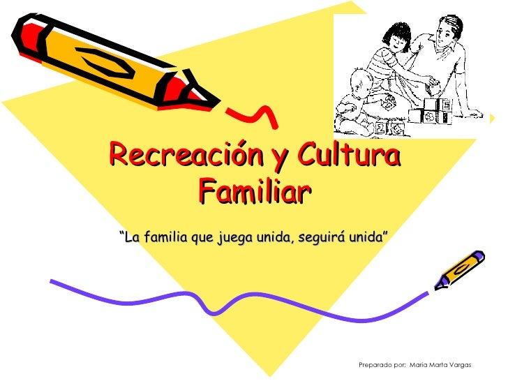""""""" La familia que juega unida, seguirá unida"""" Recreación y Cultura Familiar Preparado por:  Maria Marta Vargas"""