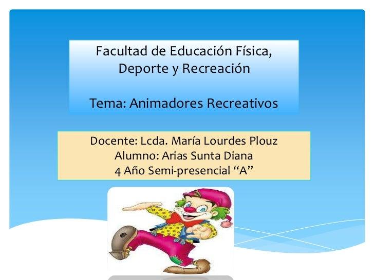 Facultad de Educación Física,    Deporte y RecreaciónTema: Animadores RecreativosDocente: Lcda. María Lourdes Plouz    Alu...