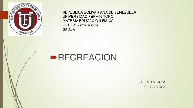 RECREACION NIEL VELASQUEZ C.I. 10.382.323 . REPUBLICA BOLIVARIANA DE VENEZUELA UNIVERSIDAD FERMIN TORO MATERIA EDUCACION ...