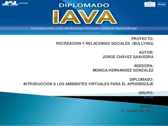 PROYECTO:RECREACION Y RELACIONES SOCIALES (BULLYING)AUTOR:JORGE CHÁVEZ SAAVEDRAASESORA:MONICA HERNANDEZ GONZALEZDIPLOMADO:...