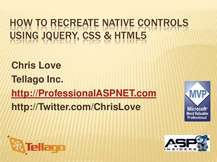HOW TO RECREATE NATIVE CONTROLSUSING JQUERY, CSS & HTML5Chris LoveTellago Inc.http://ProfessionalASPNET.comhttp://Twitter....