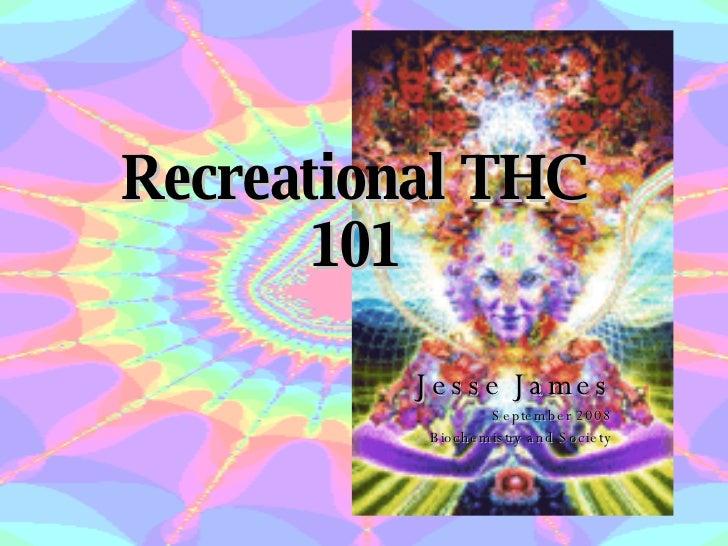 Recreational THC 101 Jesse James September 2008 Biochemistry and Society