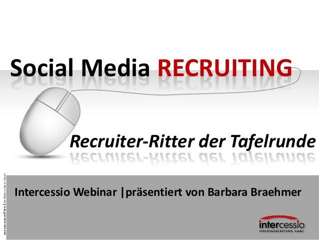 www.intercessio.de©20131DieWaffenimWarforTalentsSocial Media RECRUITINGRecruiter-Ritter der TafelrundeIntercessio Webinar ...